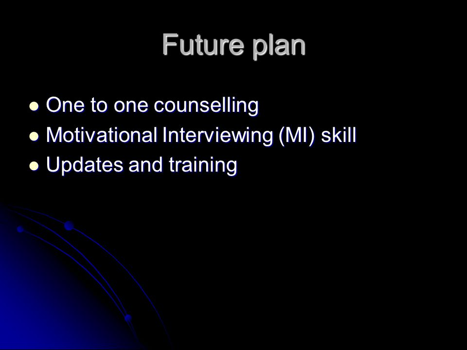 Future plan One to one counselling One to one counselling Motivational Interviewing (MI) skill Motivational Interviewing (MI) skill Updates and traini