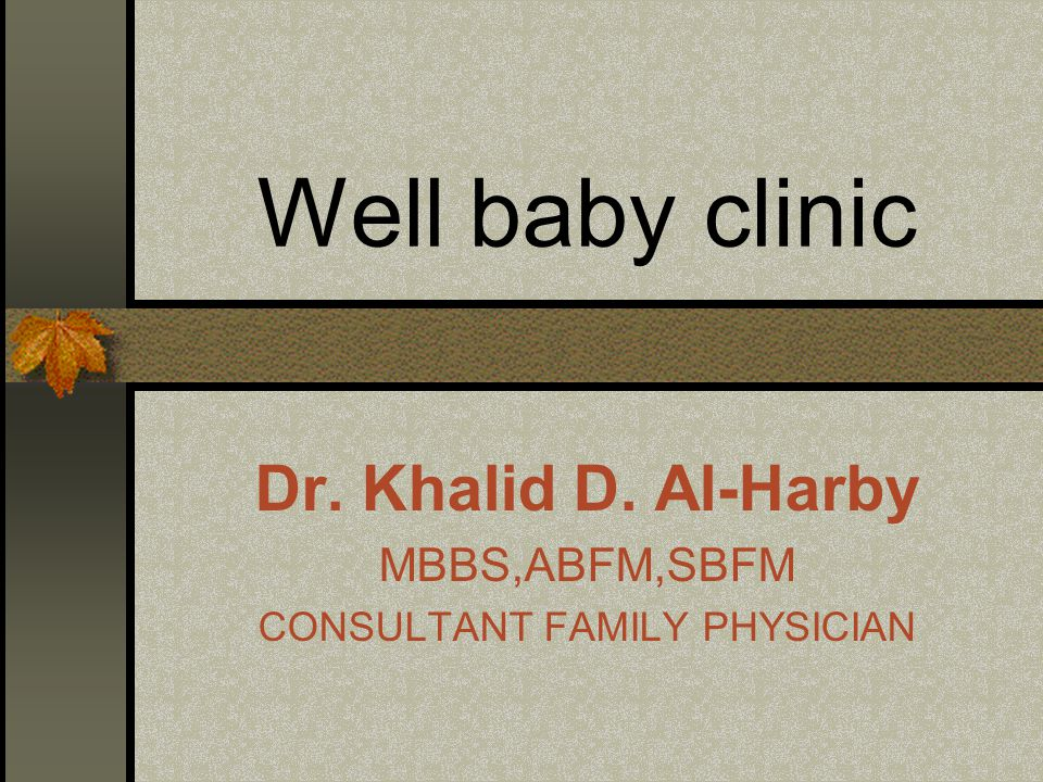 Well baby clinic Dr. Khalid D. Al-Harby MBBS,ABFM,SBFM CONSULTANT FAMILY PHYSICIAN