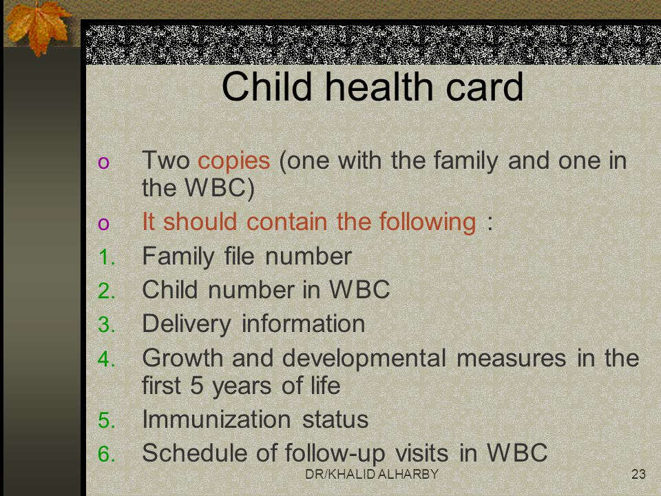 DR/KHALID ALHARBY23 Child health card o Two copies (one with the family and one in the WBC) o It should contain the following : 1. Family file number