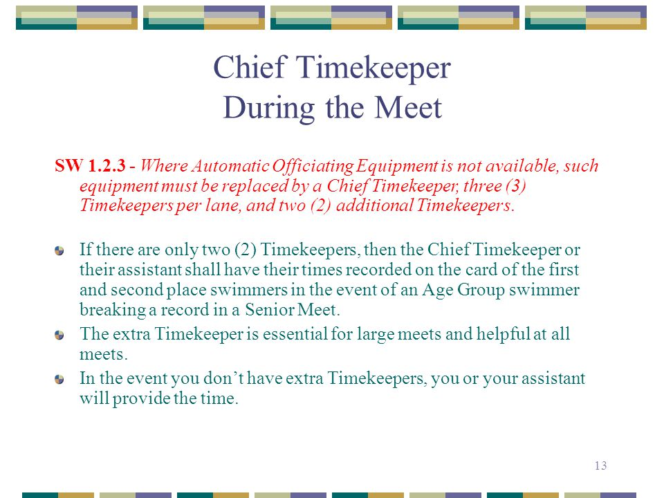 13 Chief Timekeeper During the Meet SW 1.2.3 - Where Automatic Officiating Equipment is not available, such equipment must be replaced by a Chief Time