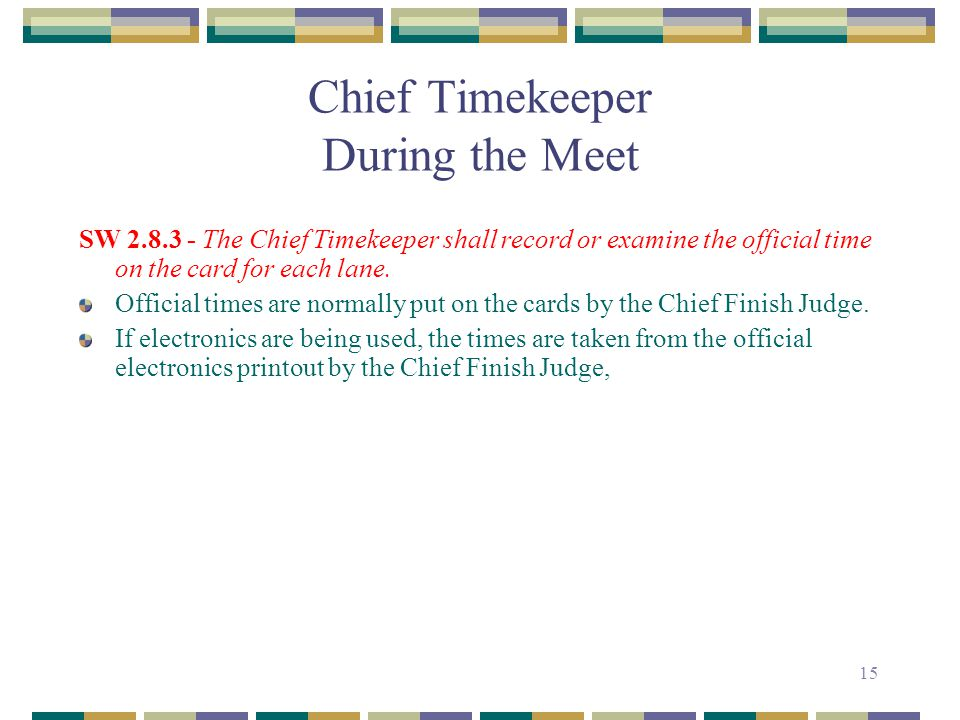 15 Chief Timekeeper During the Meet SW 2.8.3 - The Chief Timekeeper shall record or examine the official time on the card for each lane. Official time