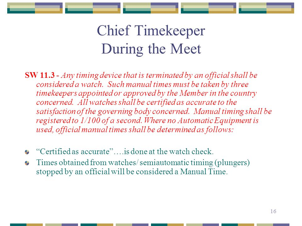 16 Chief Timekeeper During the Meet SW 11.3 - Any timing device that is terminated by an official shall be considered a watch. Such manual times must