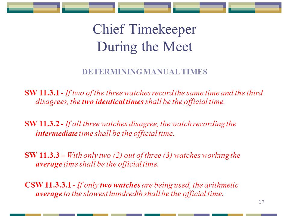17 Chief Timekeeper During the Meet DETERMINING MANUAL TIMES SW 11.3.1 - If two of the three watches record the same time and the third disagrees, the