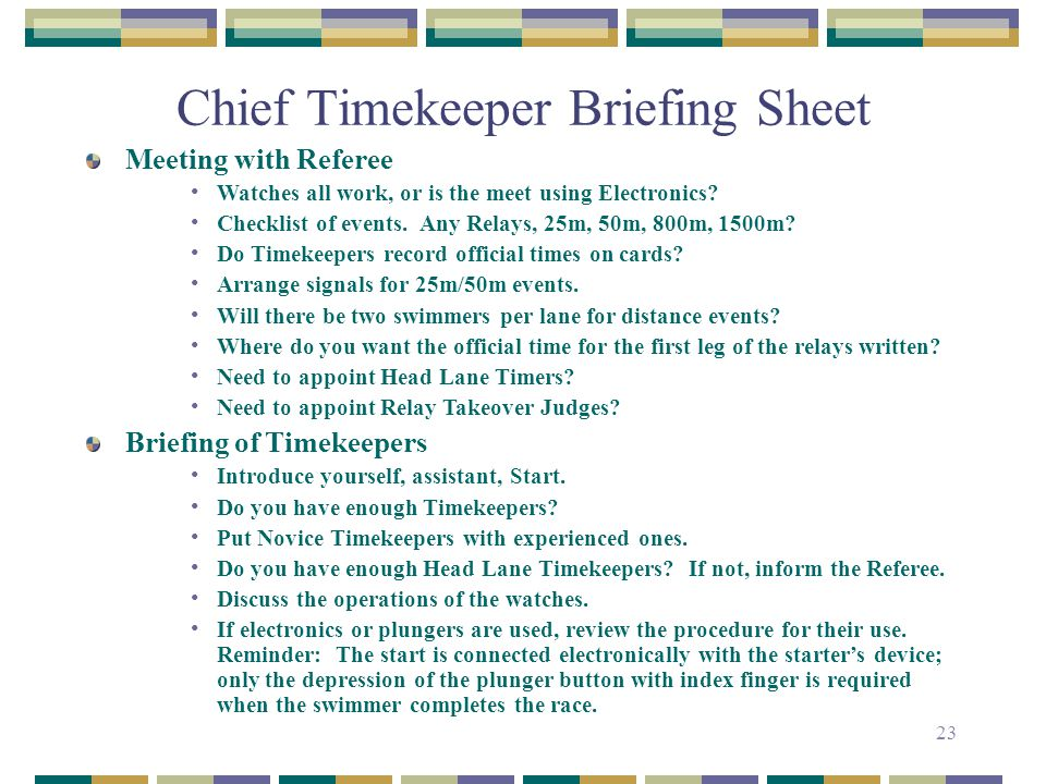 23 Chief Timekeeper Briefing Sheet Meeting with Referee Watches all work, or is the meet using Electronics? Checklist of events. Any Relays, 25m, 50m,