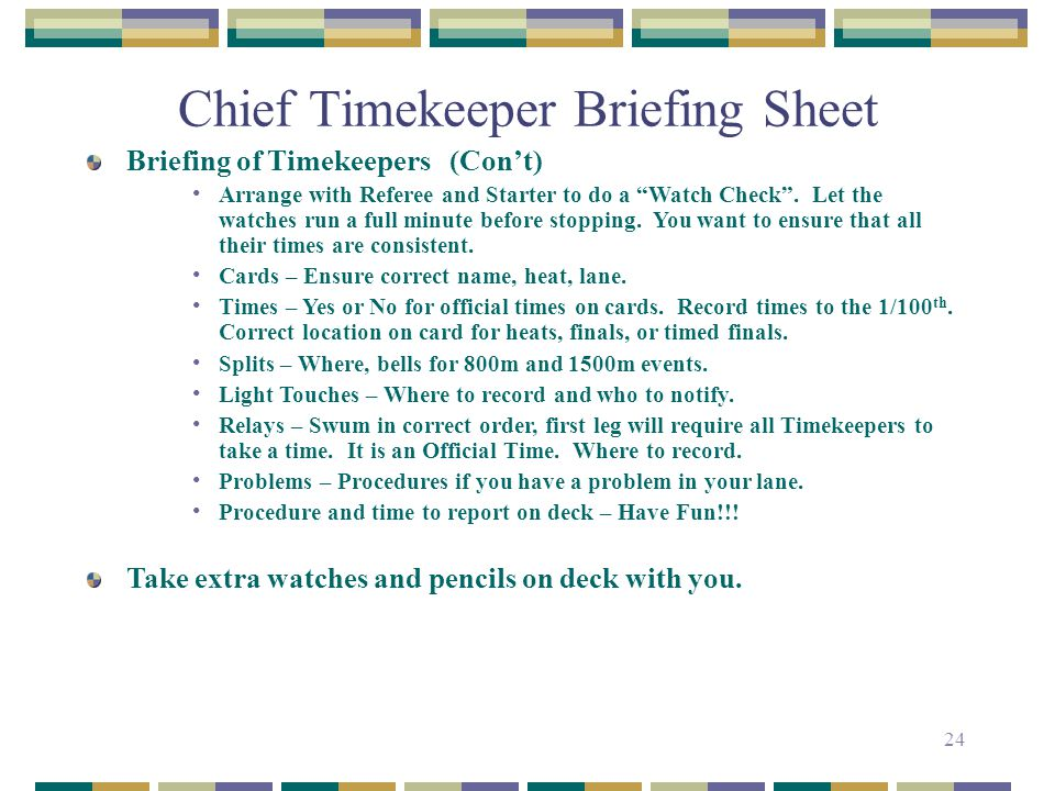 24 Chief Timekeeper Briefing Sheet Briefing of Timekeepers (Cont) Arrange with Referee and Starter to do a Watch Check. Let the watches run a full min
