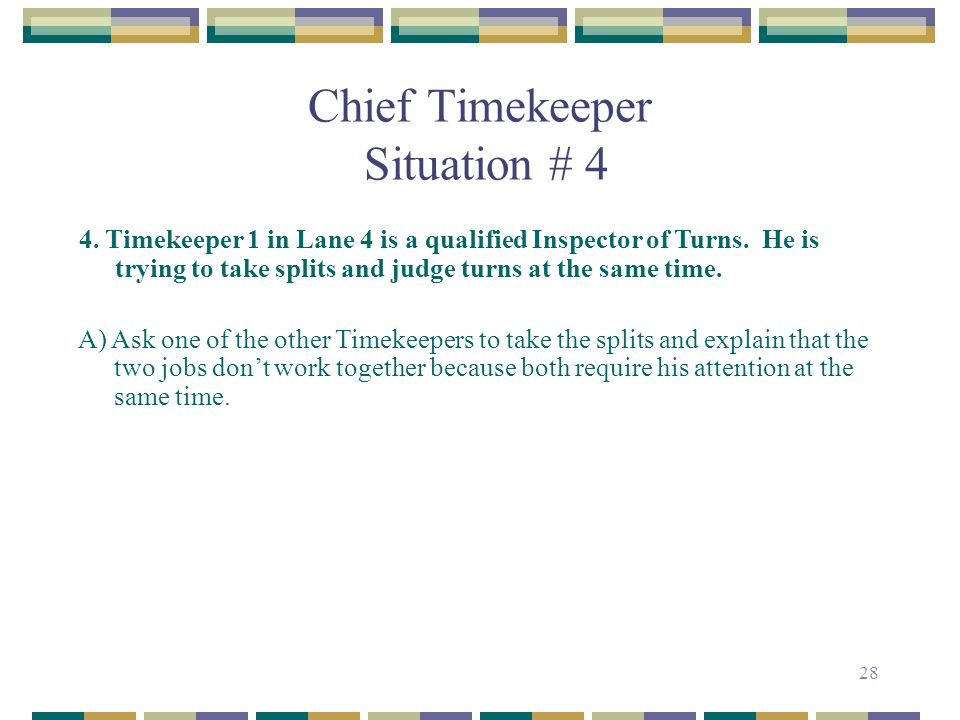 28 Chief Timekeeper Situation # 4 4. Timekeeper 1 in Lane 4 is a qualified Inspector of Turns. He is trying to take splits and judge turns at the same
