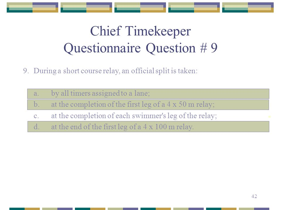 42 Chief Timekeeper Questionnaire Question # 9 9.During a short course relay, an official split is taken: a.by all timers assigned to a lane; b.at the