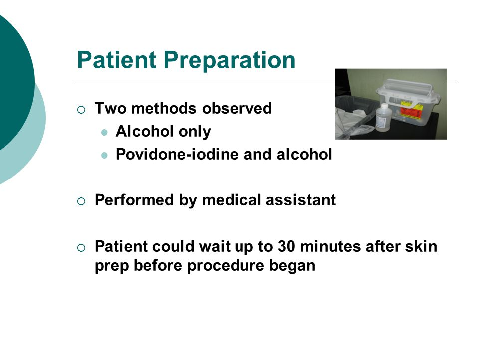 Patient Preparation Two methods observed Alcohol only Povidone-iodine and alcohol Performed by medical assistant Patient could wait up to 30 minutes after skin prep before procedure began