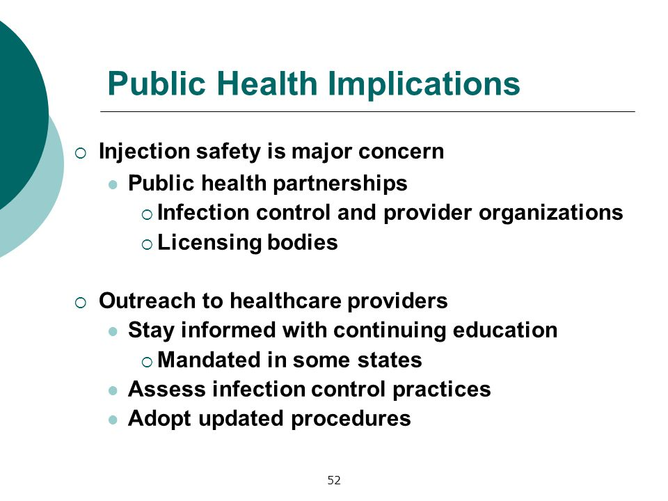 Public Health Implications Injection safety is major concern Public health partnerships Infection control and provider organizations Licensing bodies Outreach to healthcare providers Stay informed with continuing education Mandated in some states Assess infection control practices Adopt updated procedures 52
