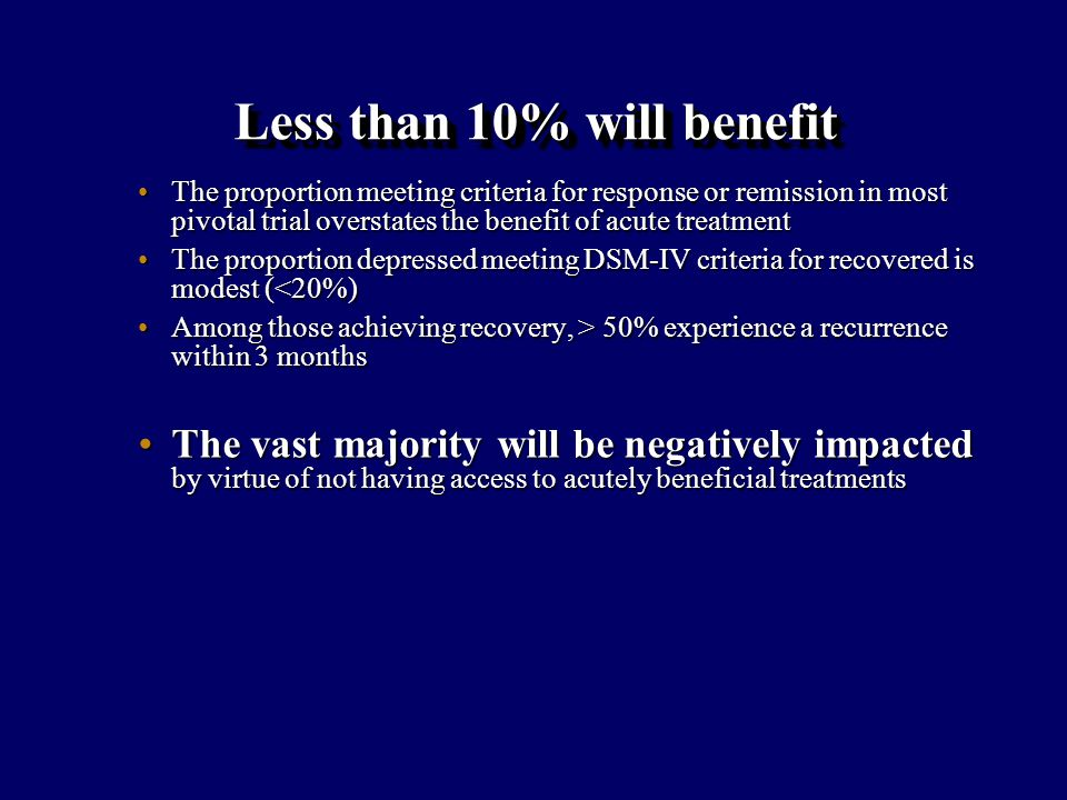 Less than 10% will benefit The proportion meeting criteria for response or remission in most pivotal trial overstates the benefit of acute treatmentThe proportion meeting criteria for response or remission in most pivotal trial overstates the benefit of acute treatment The proportion depressed meeting DSM-IV criteria for recovered is modest (<20%)The proportion depressed meeting DSM-IV criteria for recovered is modest (<20%) Among those achieving recovery, > 50% experience a recurrence within 3 monthsAmong those achieving recovery, > 50% experience a recurrence within 3 months The vast majority will be negatively impacted by virtue of not having access to acutely beneficial treatmentsThe vast majority will be negatively impacted by virtue of not having access to acutely beneficial treatments