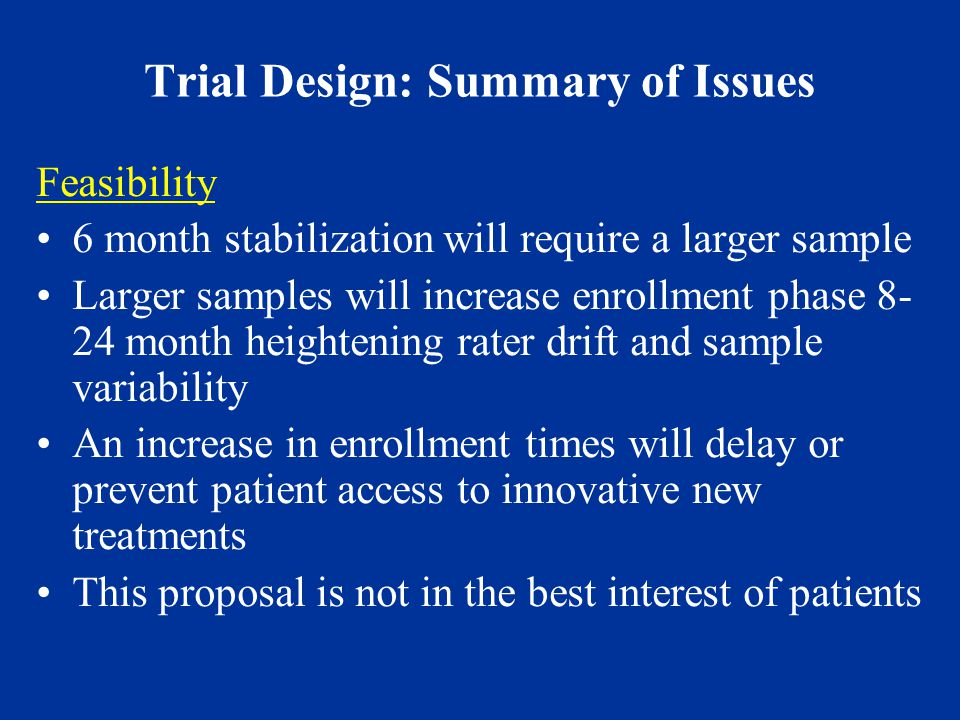 Trial Design: Summary of Issues Feasibility 6 month stabilization will require a larger sample Larger samples will increase enrollment phase 8- 24 month heightening rater drift and sample variability An increase in enrollment times will delay or prevent patient access to innovative new treatments This proposal is not in the best interest of patients
