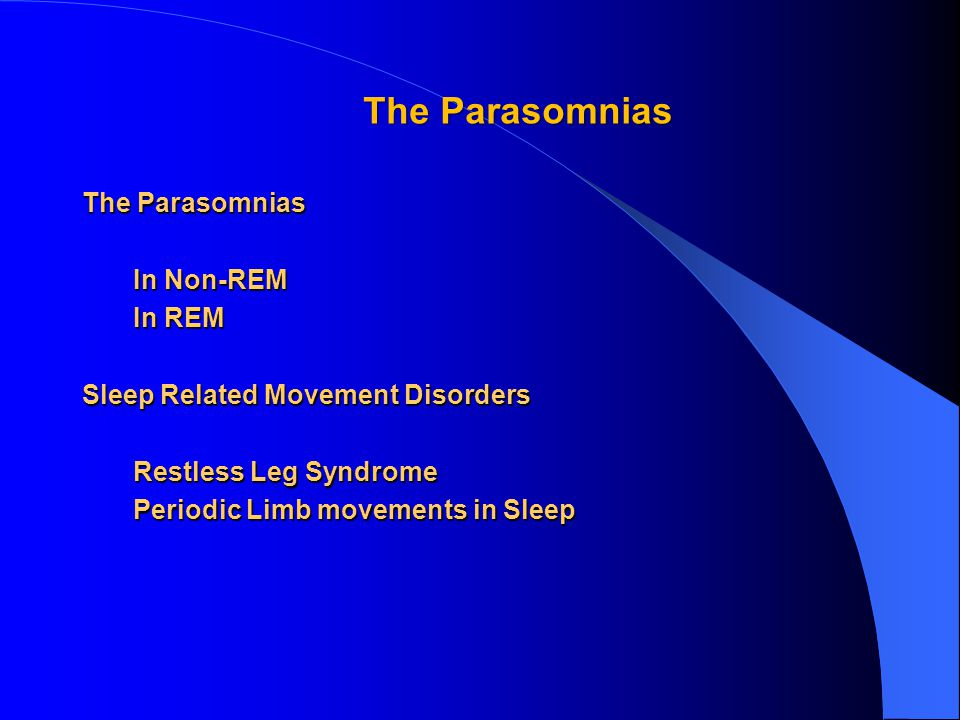 The Parasomnias In Non-REM In Non-REM In REM In REM Sleep Related Movement Disorders Restless Leg Syndrome Restless Leg Syndrome Periodic Limb movements in Sleep Periodic Limb movements in Sleep The Parasomnias