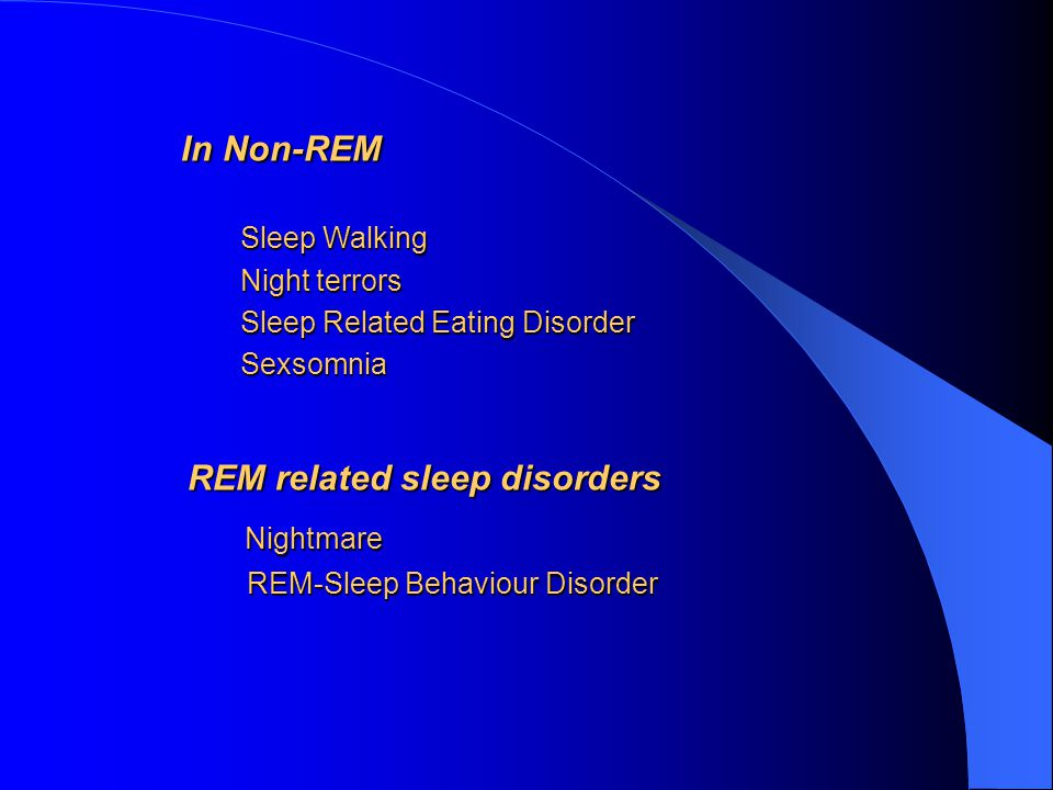 In Non-REM In Non-REM Sleep Walking Sleep Walking Night terrors Night terrors Sleep Related Eating Disorder Sleep Related Eating Disorder Sexsomnia Sexsomnia REM related sleep disorders REM related sleep disorders Nightmare Nightmare REM-Sleep Behaviour Disorder REM-Sleep Behaviour Disorder