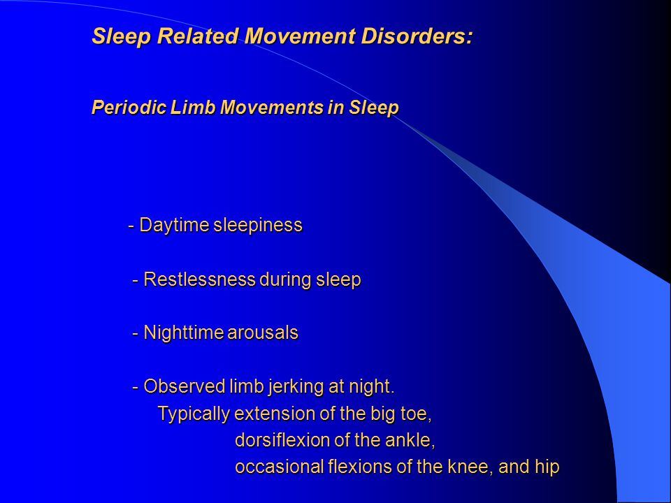 Sleep Related Movement Disorders: Periodic Limb Movements in Sleep - Daytime sleepiness - Daytime sleepiness - Restlessness during sleep - Restlessness during sleep - Nighttime arousals - Nighttime arousals - Observed limb jerking at night.