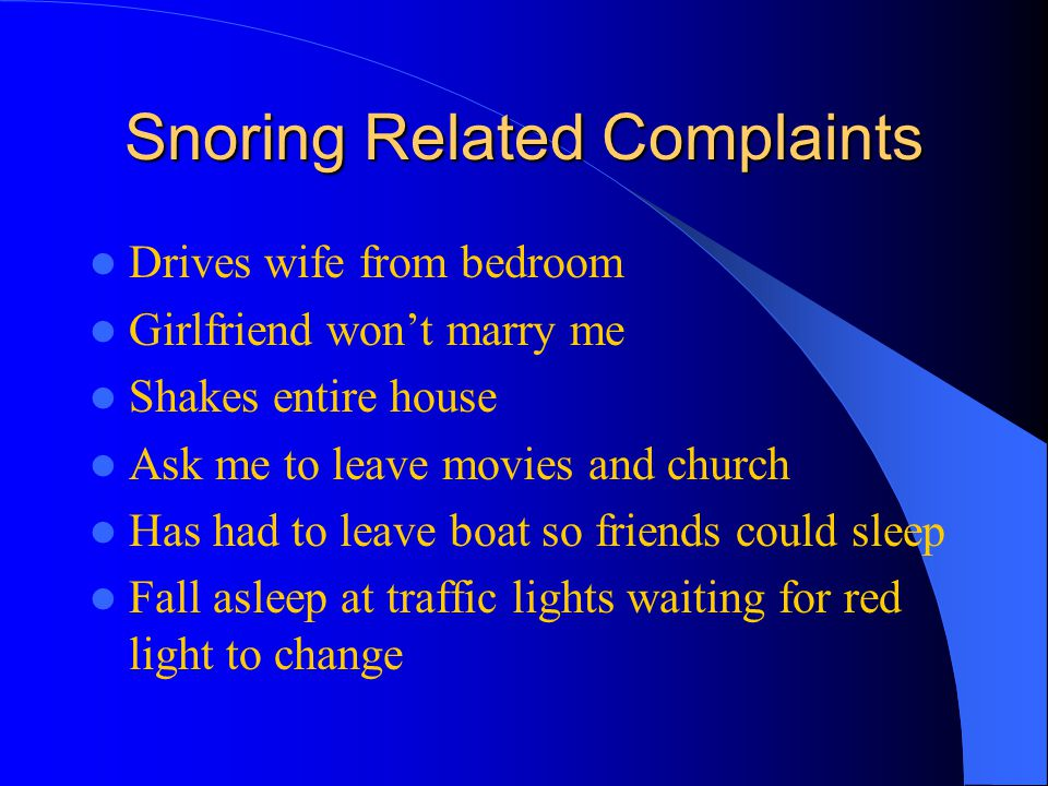 Snoring Related Complaints Drives wife from bedroom Girlfriend wont marry me Shakes entire house Ask me to leave movies and church Has had to leave boat so friends could sleep Fall asleep at traffic lights waiting for red light to change