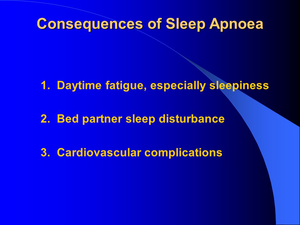 Consequences of Sleep Apnoea 1. Daytime fatigue, especially sleepiness 2.