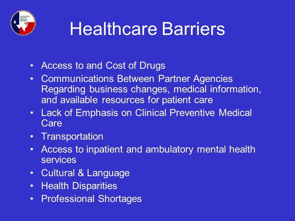 Healthcare Barriers Access to and Cost of Drugs Communications Between Partner Agencies Regarding business changes, medical information, and available resources for patient care Lack of Emphasis on Clinical Preventive Medical Care Transportation Access to inpatient and ambulatory mental health services Cultural & Language Health Disparities Professional Shortages