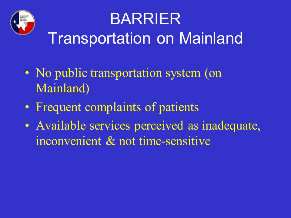 BARRIER Transportation on Mainland No public transportation system (on Mainland) Frequent complaints of patients Available services perceived as inadequate, inconvenient & not time-sensitive