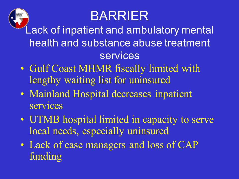 BARRIER Lack of inpatient and ambulatory mental health and substance abuse treatment services Gulf Coast MHMR fiscally limited with lengthy waiting list for uninsured Mainland Hospital decreases inpatient services UTMB hospital limited in capacity to serve local needs, especially uninsured Lack of case managers and loss of CAP funding