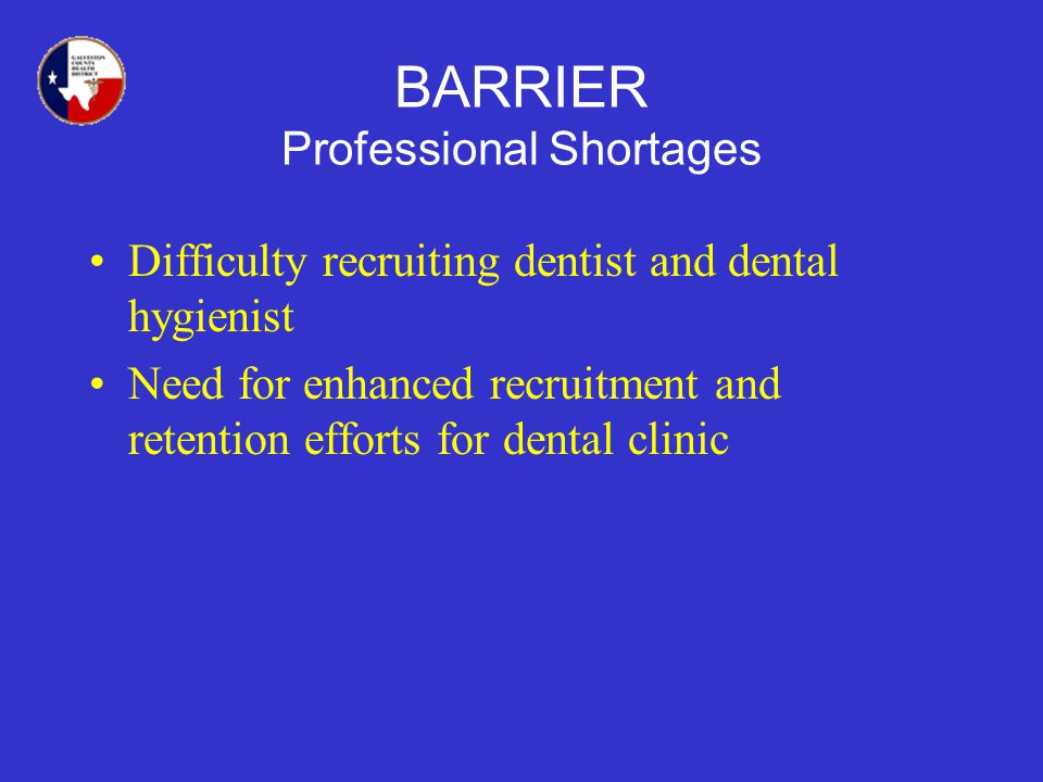 BARRIER Professional Shortages Difficulty recruiting dentist and dental hygienist Need for enhanced recruitment and retention efforts for dental clinic