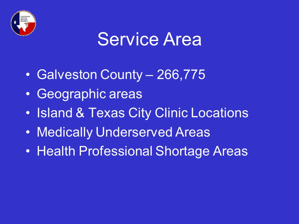 Service Area Galveston County – 266,775 Geographic areas Island & Texas City Clinic Locations Medically Underserved Areas Health Professional Shortage Areas