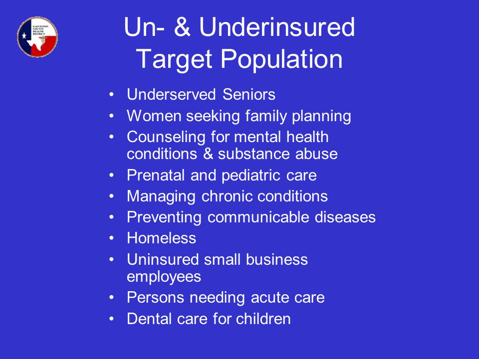 Un- & Underinsured Target Population Underserved Seniors Women seeking family planning Counseling for mental health conditions & substance abuse Prenatal and pediatric care Managing chronic conditions Preventing communicable diseases Homeless Uninsured small business employees Persons needing acute care Dental care for children