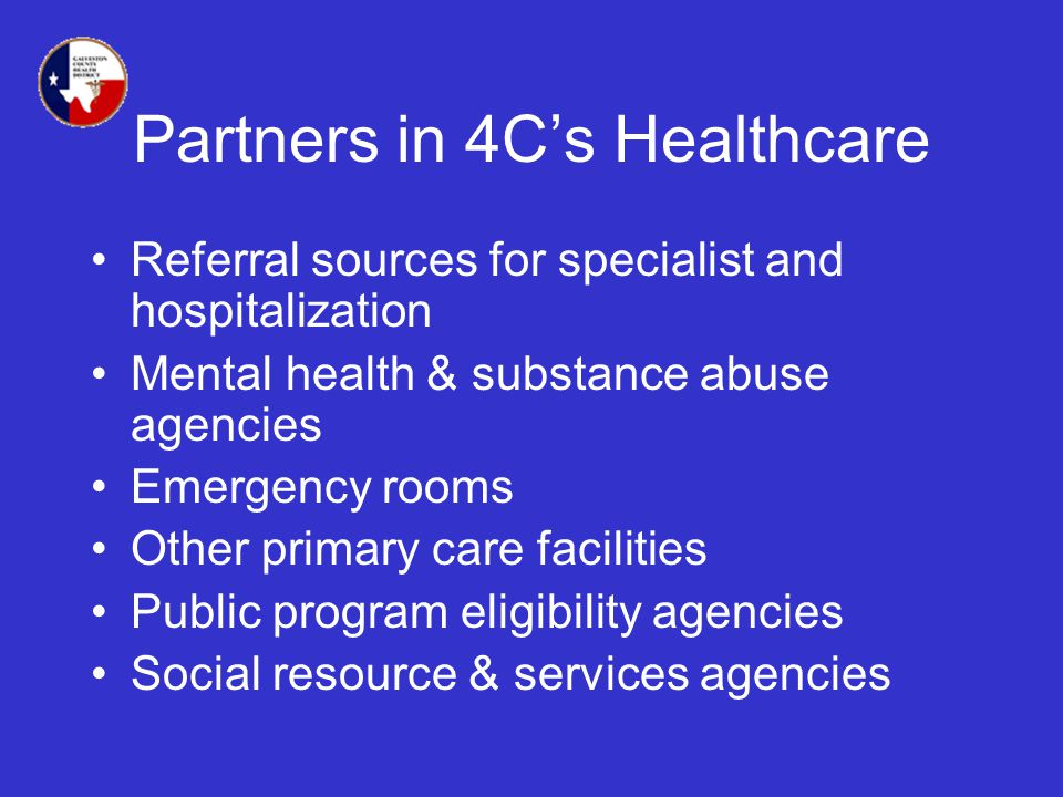 Partners in 4Cs Healthcare Referral sources for specialist and hospitalization Mental health & substance abuse agencies Emergency rooms Other primary care facilities Public program eligibility agencies Social resource & services agencies