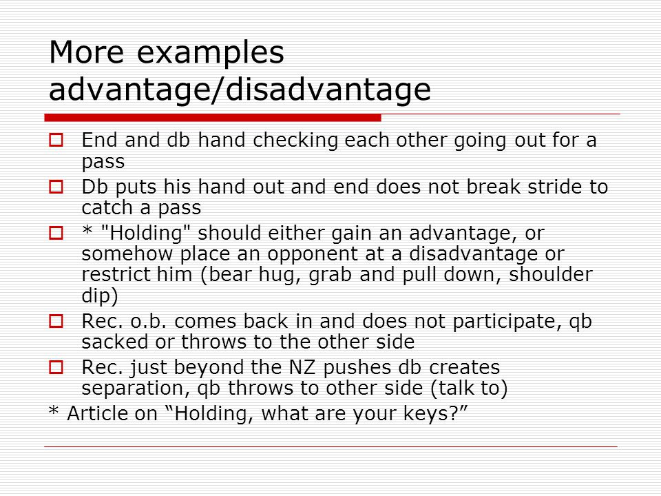 More examples advantage/disadvantage End and db hand checking each other going out for a pass Db puts his hand out and end does not break stride to catch a pass * Holding should either gain an advantage, or somehow place an opponent at a disadvantage or restrict him (bear hug, grab and pull down, shoulder dip) Rec.