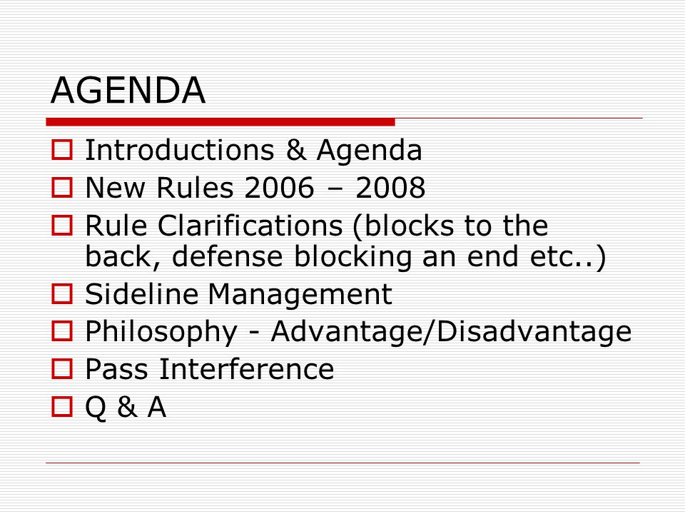 AGENDA Introductions & Agenda New Rules 2006 – 2008 Rule Clarifications (blocks to the back, defense blocking an end etc..) Sideline Management Philosophy - Advantage/Disadvantage Pass Interference Q & A