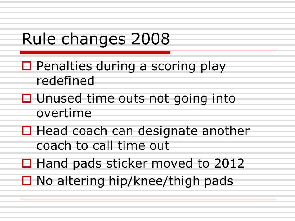 Rule changes 2008 Penalties during a scoring play redefined Unused time outs not going into overtime Head coach can designate another coach to call time out Hand pads sticker moved to 2012 No altering hip/knee/thigh pads