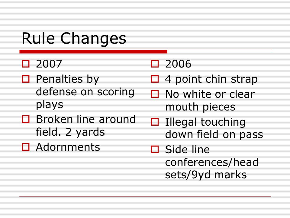 Rule Changes 2007 Penalties by defense on scoring plays Broken line around field. 2 yards Adornments 2006 4 point chin strap No white or clear mouth p