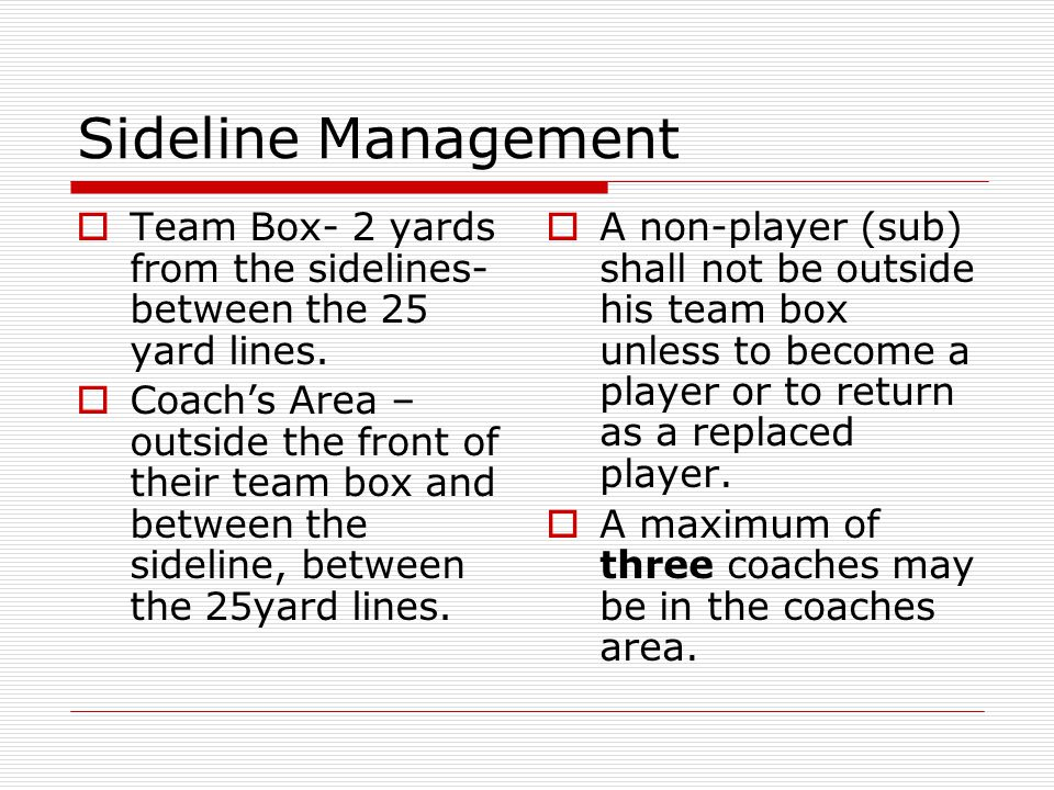 Sideline Management Team Box- 2 yards from the sidelines- between the 25 yard lines. Coachs Area – outside the front of their team box and between the