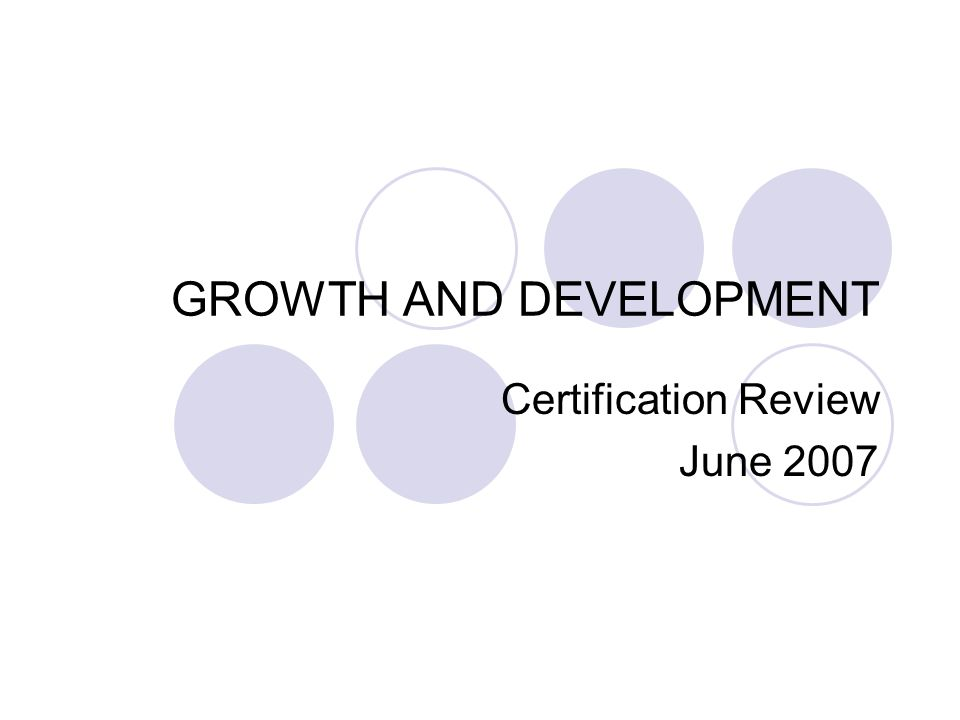 GROWTH AND DEVELOPMENT Certification Review June 2007