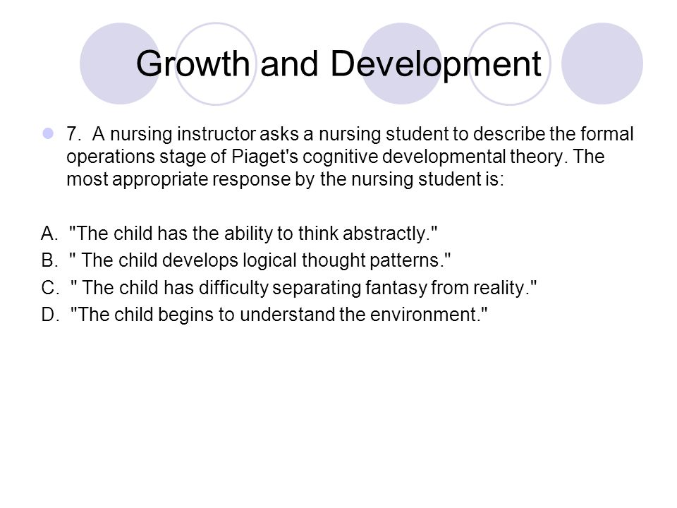 Growth and Development 7. A nursing instructor asks a nursing student to describe the formal operations stage of Piaget's cognitive developmental theo