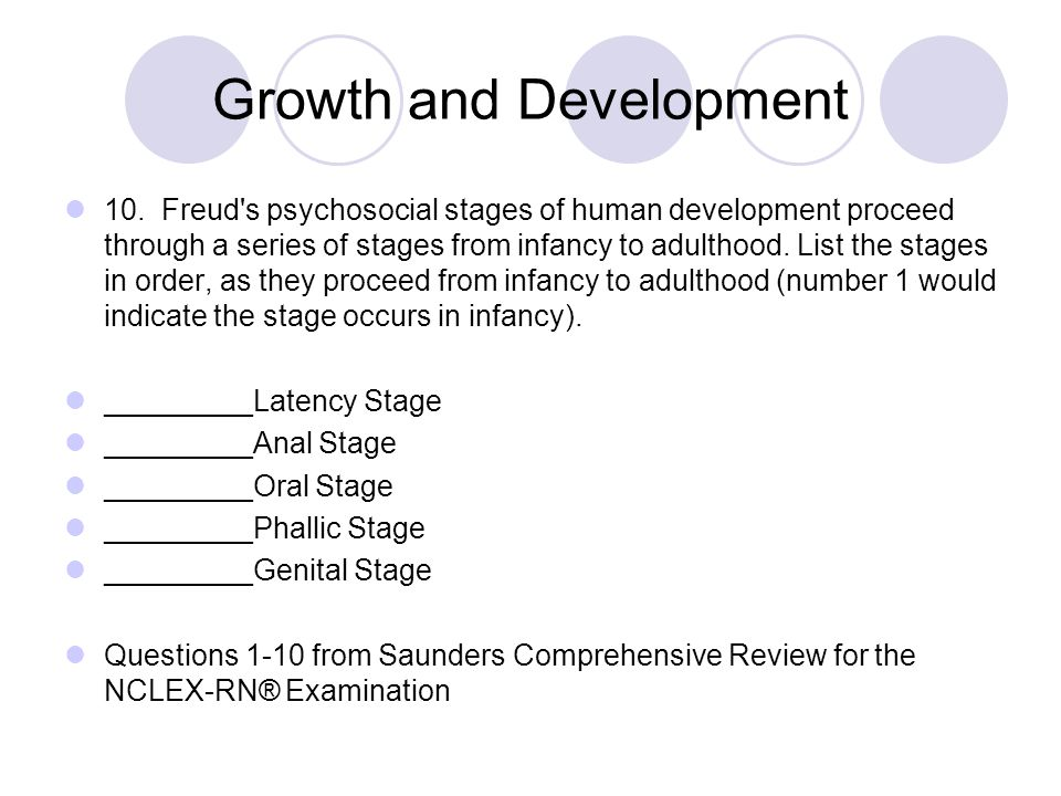 Growth and Development 10. Freud's psychosocial stages of human development proceed through a series of stages from infancy to adulthood. List the sta