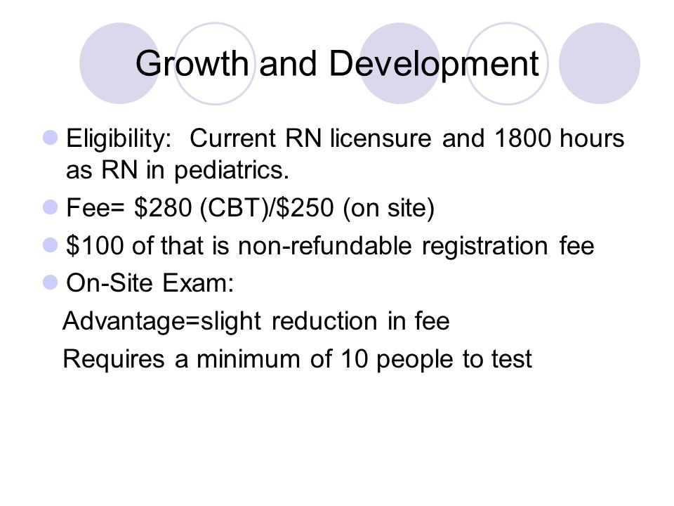 Growth and Development Eligibility: Current RN licensure and 1800 hours as RN in pediatrics. Fee= $280 (CBT)/$250 (on site) $100 of that is non-refund