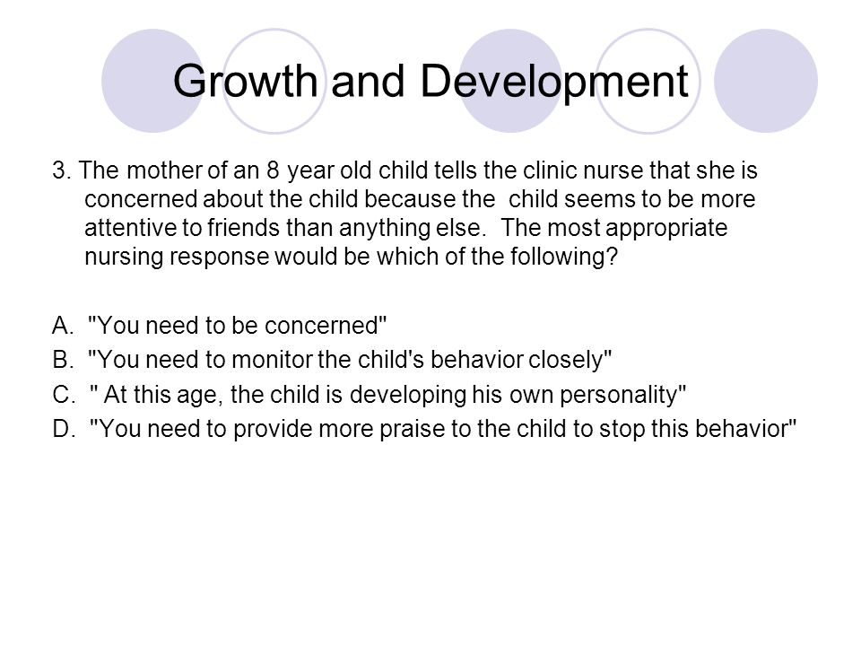 Growth and Development 3. The mother of an 8 year old child tells the clinic nurse that she is concerned about the child because the child seems to be