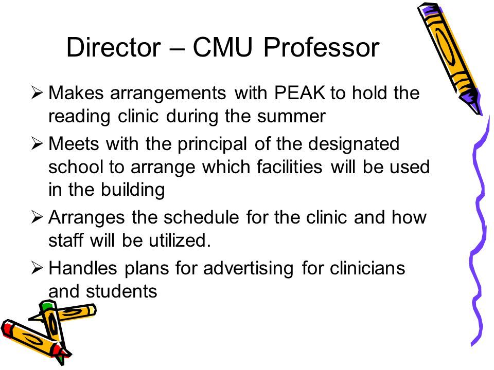 Director – CMU Professor Makes arrangements with PEAK to hold the reading clinic during the summer Meets with the principal of the designated school to arrange which facilities will be used in the building Arranges the schedule for the clinic and how staff will be utilized.