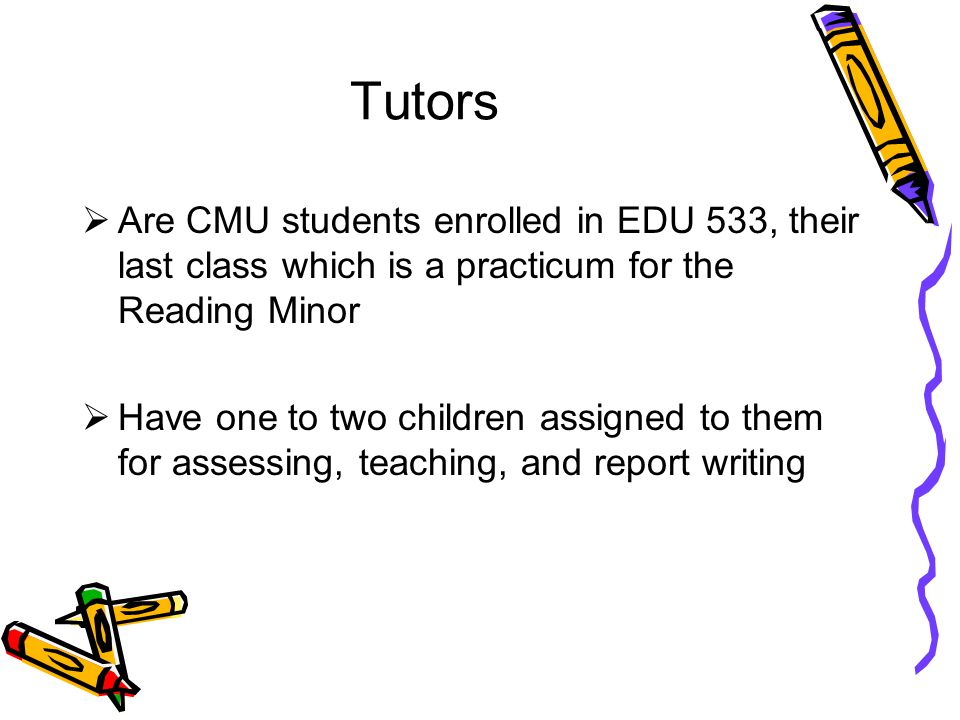 Tutors Are CMU students enrolled in EDU 533, their last class which is a practicum for the Reading Minor Have one to two children assigned to them for assessing, teaching, and report writing