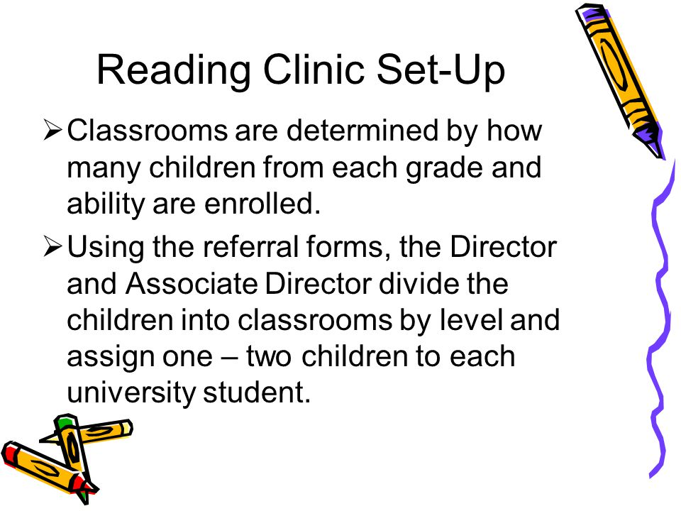Reading Clinic Set-Up Classrooms are determined by how many children from each grade and ability are enrolled.