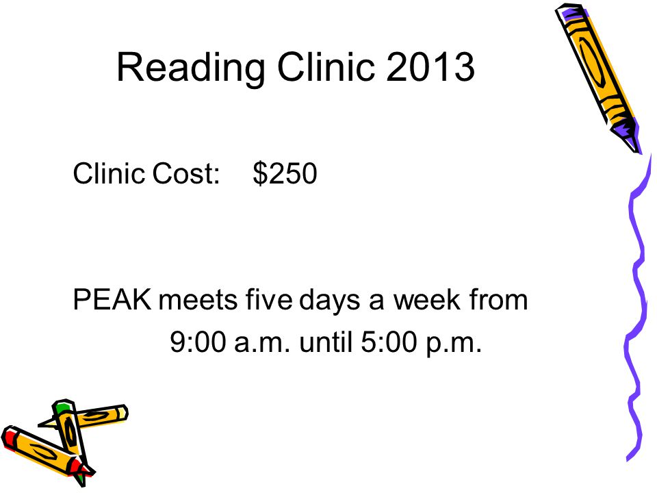 Reading Clinic 2013 Clinic Cost: $250 PEAK meets five days a week from 9:00 a.m. until 5:00 p.m.