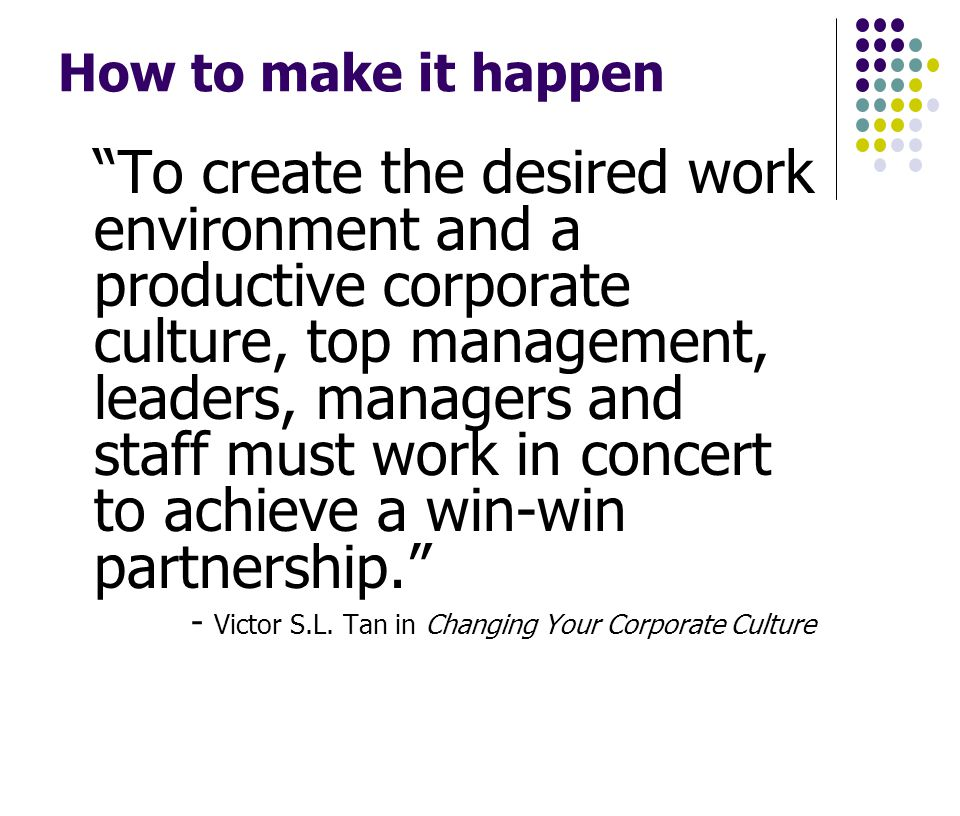 How to make it happen To create the desired work environment and a productive corporate culture, top management, leaders, managers and staff must work in concert to achieve a win-win partnership.