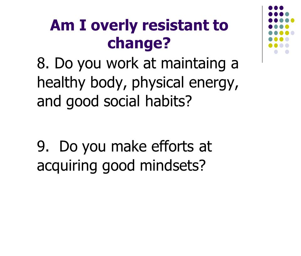 Am I overly resistant to change. 8.