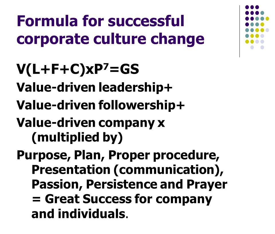 Formula for successful corporate culture change V(L+F+C)xP 7 =GS Value-driven leadership+ Value-driven followership+ Value-driven company x (multiplied by) Purpose, Plan, Proper procedure, Presentation (communication), Passion, Persistence and Prayer = Great Success for company and individuals.