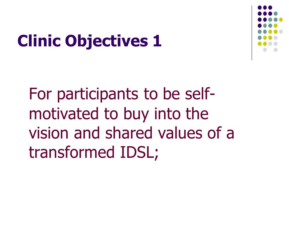Clinic Objectives 1 For participants to be self- motivated to buy into the vision and shared values of a transformed IDSL;