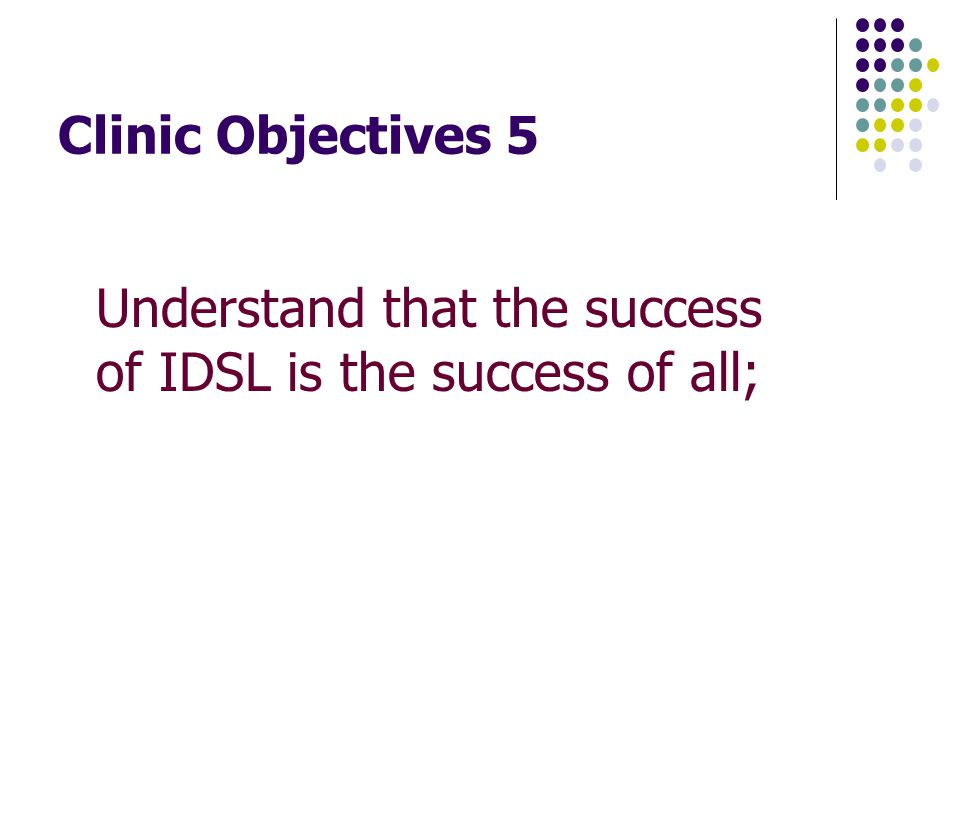 Clinic Objectives 5 Understand that the success of IDSL is the success of all;
