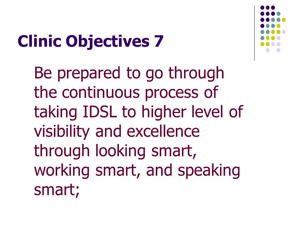 Clinic Objectives 7 Be prepared to go through the continuous process of taking IDSL to higher level of visibility and excellence through looking smart, working smart, and speaking smart;