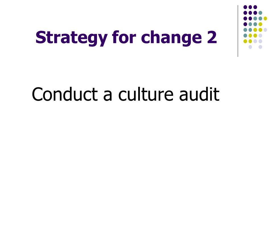 Strategy for change 2 Conduct a culture audit