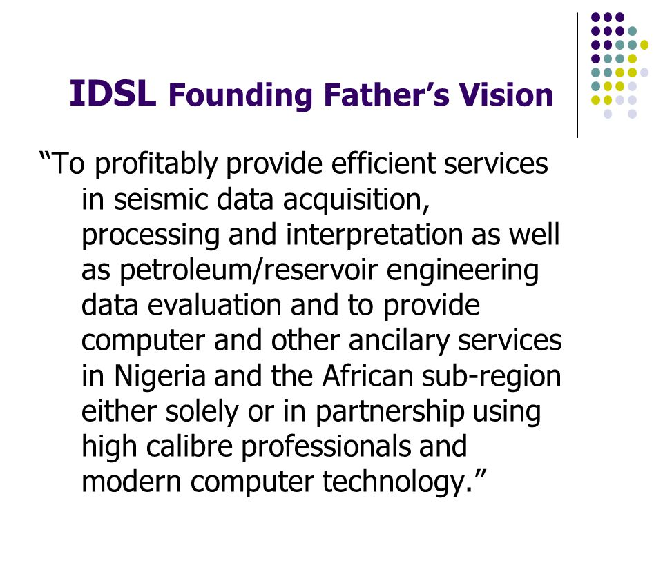 IDSL Founding Fathers Vision To profitably provide efficient services in seismic data acquisition, processing and interpretation as well as petroleum/reservoir engineering data evaluation and to provide computer and other ancilary services in Nigeria and the African sub-region either solely or in partnership using high calibre professionals and modern computer technology.