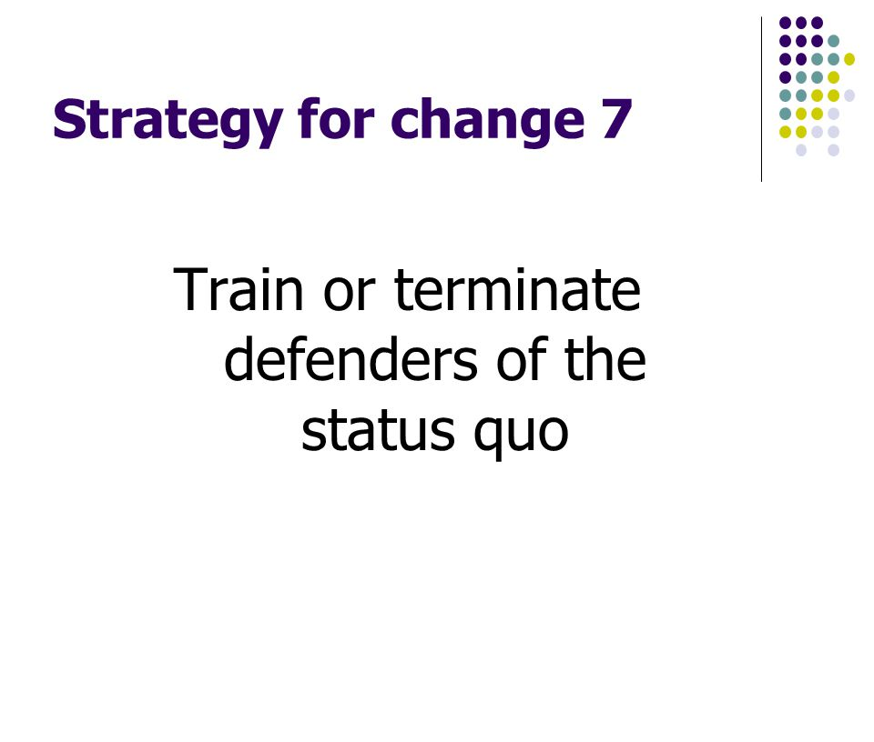 Strategy for change 7 Train or terminate defenders of the status quo
